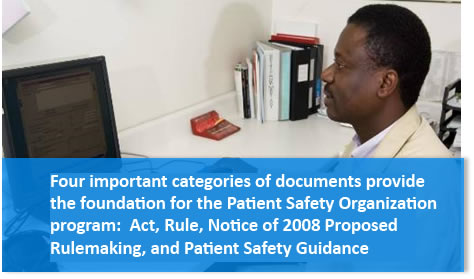 Four important categories of documents provide the foundation for the Patient Safety Organization program:  Act, Rule, Notice of 2008 Proposed Rulemaking, and Patient Safety Guidance.