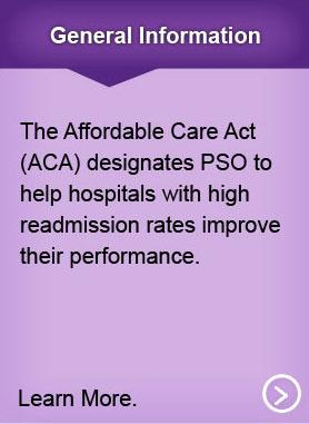 General Information. The Affordable Care Act (ACA) designates PSOs to help hospitals with high readmission rates improve their performance. Learn more.