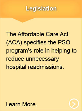 Legislation. The Affordable Care Act (ACA) specifies the PSO program's role in helping to reduce unnecessary hospital readmissions. Learn More.