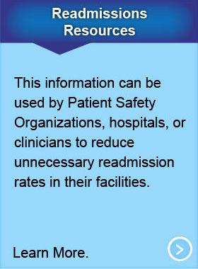 Readmissions Resources. This  information can be used by Patient Safety Organizations (PSOs), hospitals, or clinicians to reduce unnecessary readmission rates in their facilities. Learn More